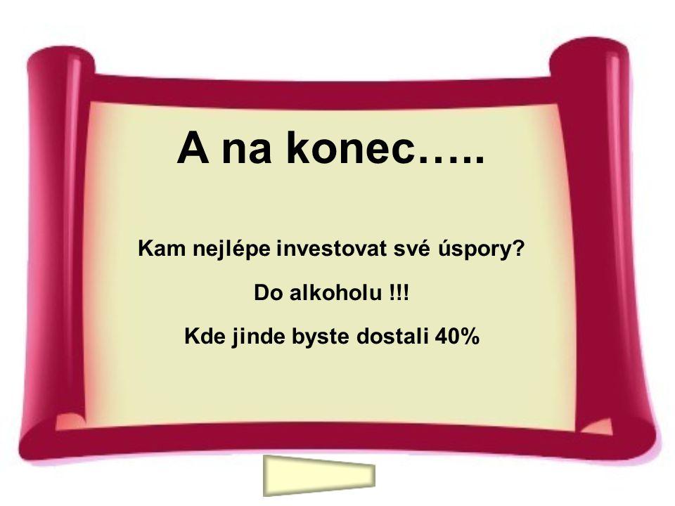 A na konec….. Kam nejlépe investovat své úspory? Do alkoholu !!! Kde jinde byste dostali 40%