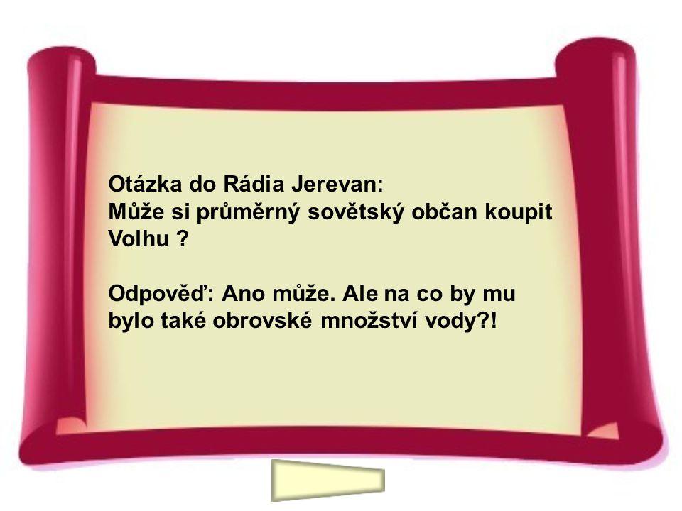 Otázka do Rádia Jerevan: Může si průměrný sovětský občan koupit Volhu ? Odpověď: Ano může. Ale na co by mu bylo také obrovské množství vody?!