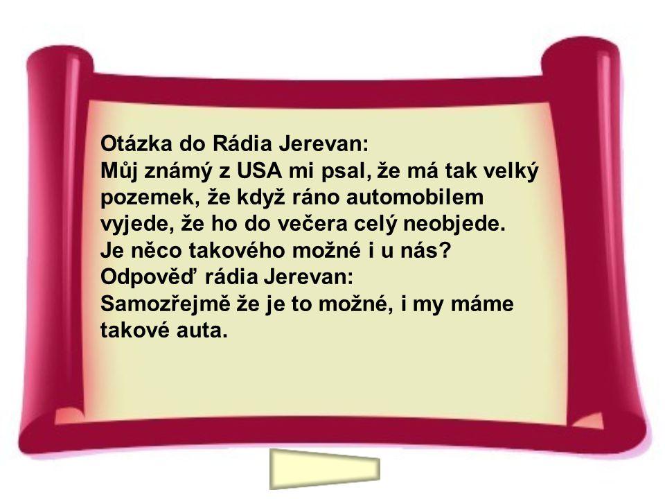 Otázka do Rádia Jerevan: Můj známý z USA mi psal, že má tak velký pozemek, že když ráno automobilem vyjede, že ho do večera celý neobjede. Je něco tak