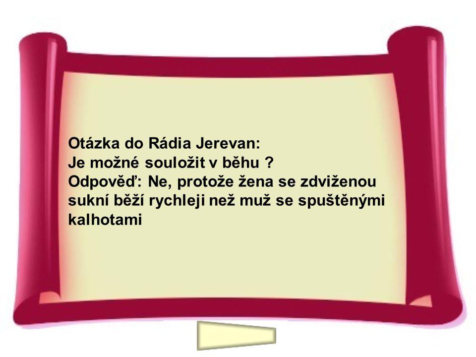 Otázka do Rádia Jerevan: Je možné souložit v běhu ? Odpověď: Ne, protože žena se zdviženou sukní běží rychleji než muž se spuštěnými kalhotami