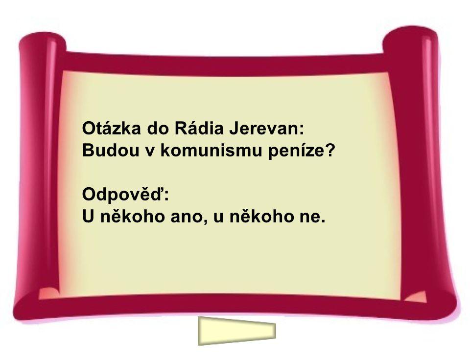Otázka do Rádia Jerevan: Budou v komunismu peníze? Odpověď: U někoho ano, u někoho ne.