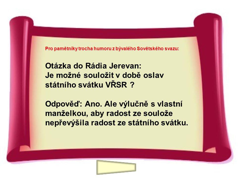 Otázka do Rádia Jerevan: Je možné souložit v době oslav státního svátku VŘSR ? Odpověď: Ano. Ale výlučně s vlastní manželkou, aby radost ze soulože ne