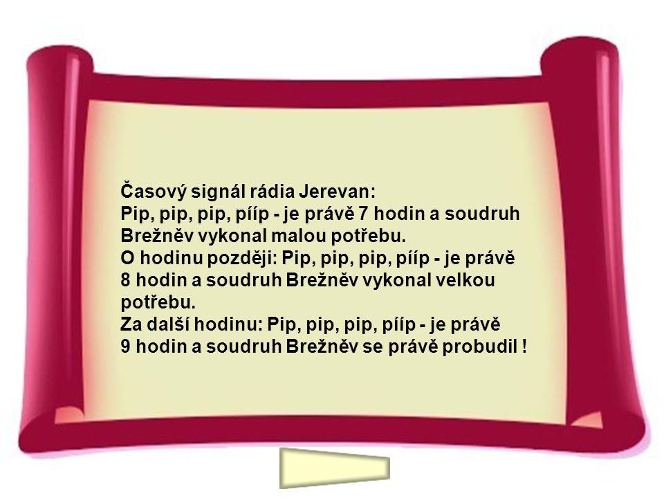 Časový signál rádia Jerevan: Pip, pip, pip, pííp - je právě 7 hodin a soudruh Brežněv vykonal malou potřebu. O hodinu později: Pip, pip, pip, pííp - j