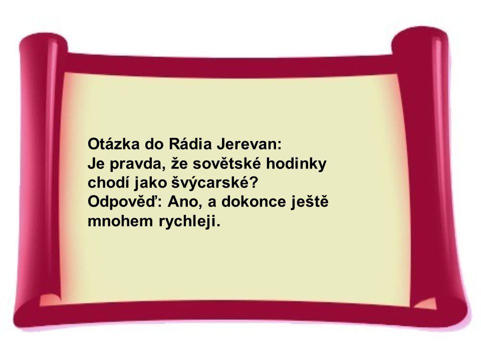 Otázka do Rádia Jerevan: Je pravda, že sovětské hodinky chodí jako švýcarské? Odpověď: Ano, a dokonce ještě mnohem rychleji.