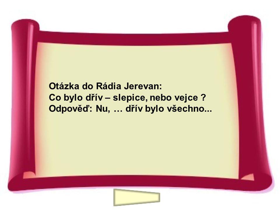 Otázka do Rádia Jerevan: Co bylo dřív – slepice, nebo vejce ? Odpověď: Nu, … dřív bylo všechno...