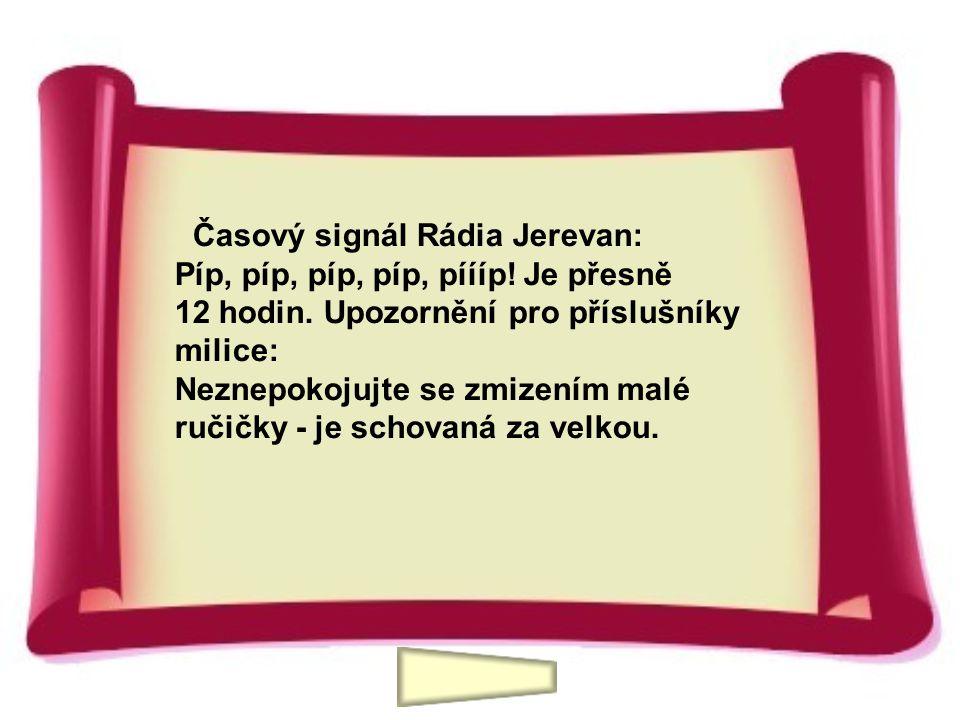 Časový signál Rádia Jerevan: Píp, píp, píp, píp, píííp! Je přesně 12 hodin. Upozornění pro příslušníky milice: Neznepokojujte se zmizením malé ručičky