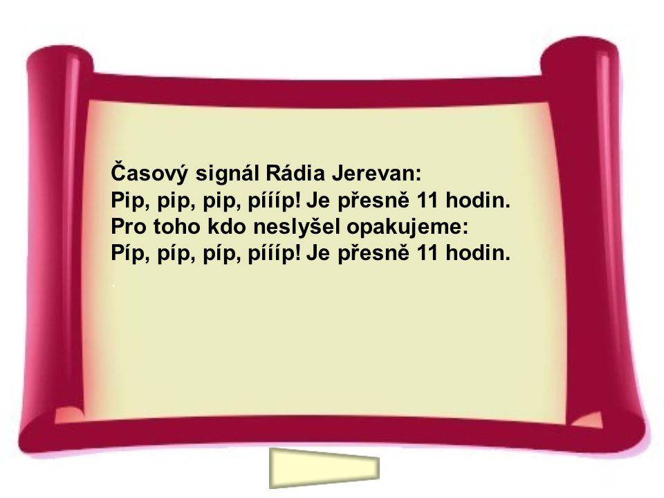 Časový signál Rádia Jerevan: Pip, pip, pip, píííp! Je přesně 11 hodin. Pro toho kdo neslyšel opakujeme: Píp, píp, píp, píííp! Je přesně 11 hodin..