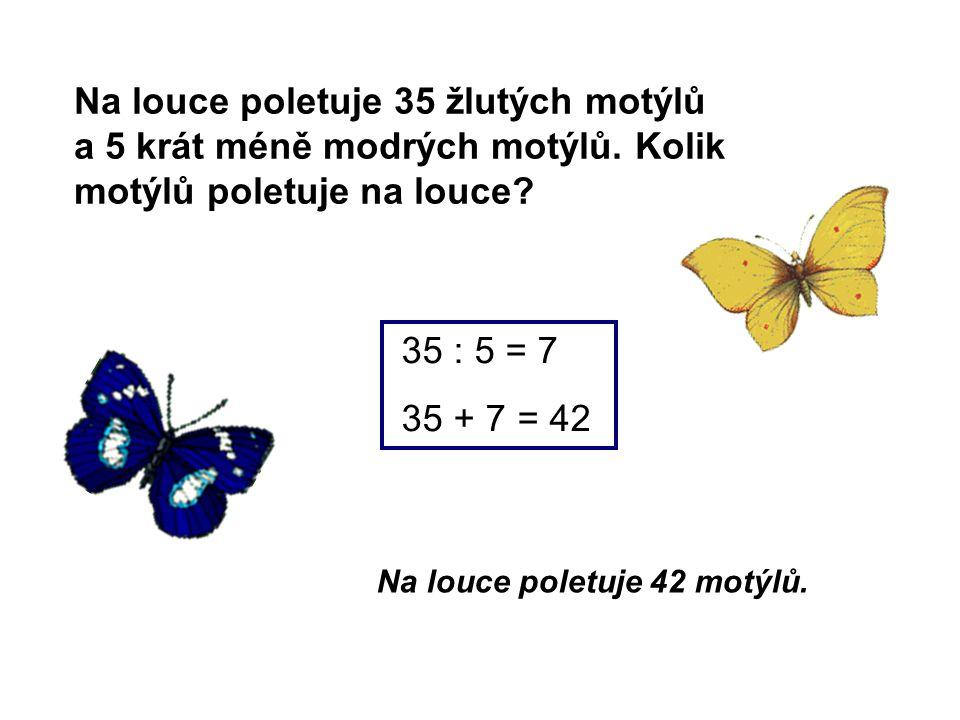 Na louce poletuje 35 žlutých motýlů a 5 krát méně modrých motýlů. Kolik motýlů poletuje na louce? Na louce poletuje 42 motýlů. 35 : 5 = 7 35 + 7 = 42