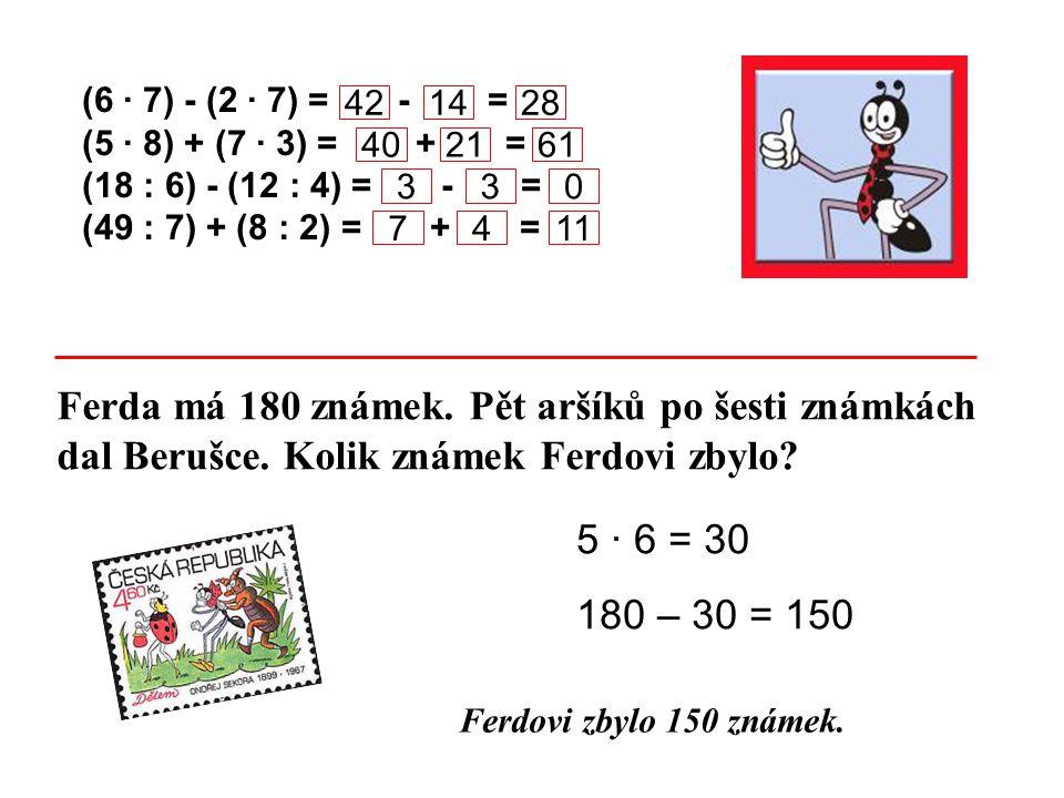 (6 · 7) - (2 · 7) = - = (5 · 8) + (7 · 3) = + = (18 : 6) - (12 : 4) = - = (49 : 7) + (8 : 2) = + = Ferda má 180 známek. Pět aršíků po šesti známkách d