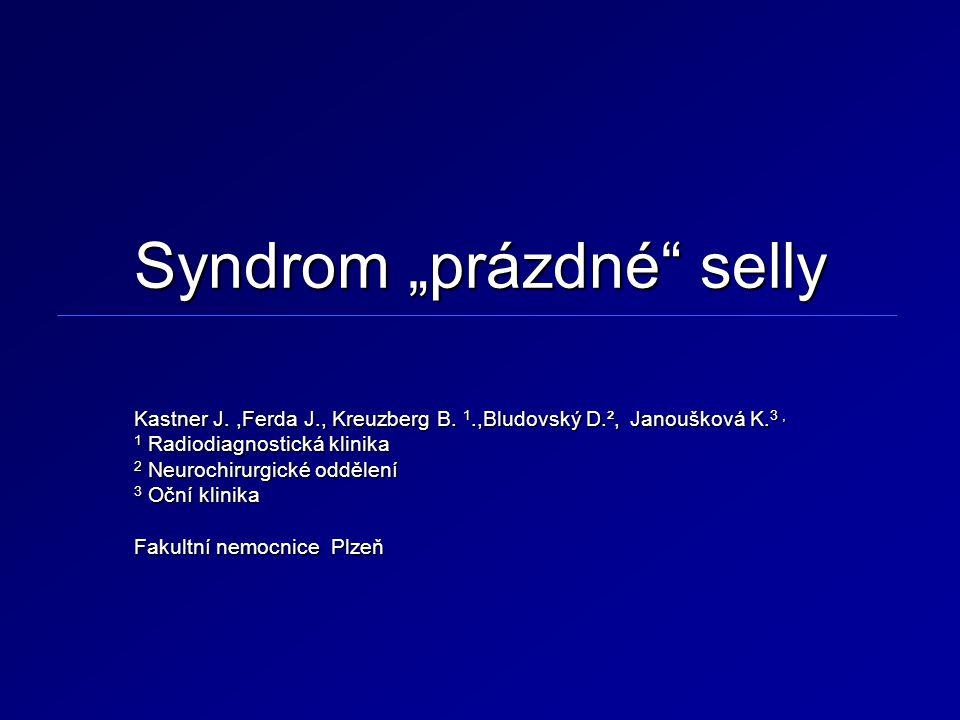 """Syndrom """"prázdné"""" selly Kastner J.,Ferda J., Kreuzberg B. 1.,Bludovský D.², Janoušková K. 3, 1 Radiodiagnostická klinika 2 Neurochirurgické oddělení 3"""