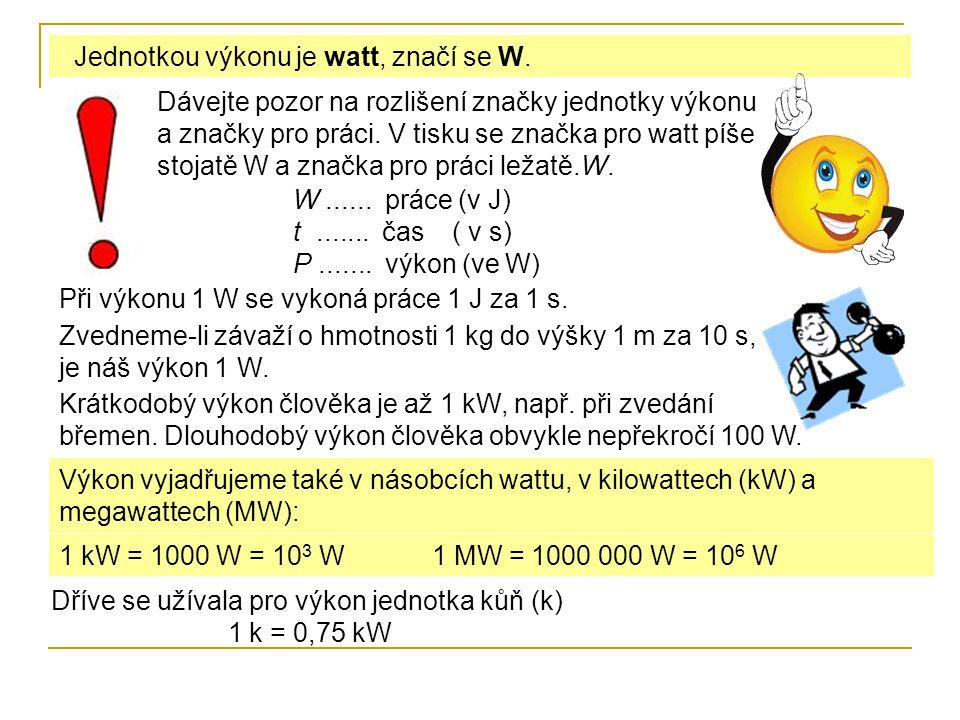 Jednotkou výkonu je watt, značí se W. Při výkonu 1 W se vykoná práce 1 J za 1 s. Výkon vyjadřujeme také v násobcích wattu, v kilowattech (kW) a megawa