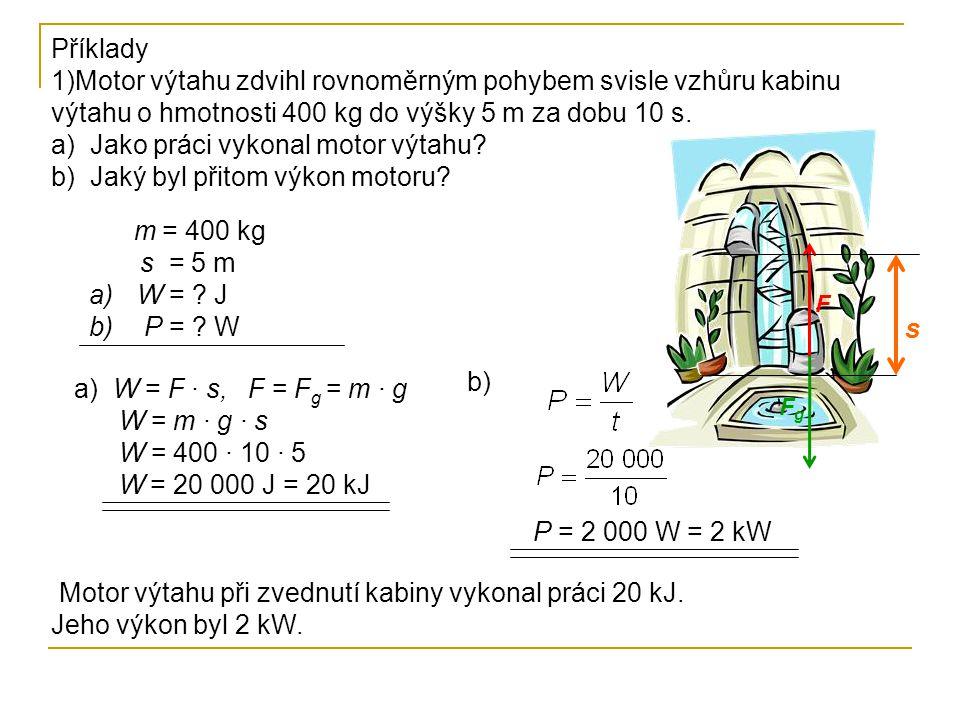 Příklady 1)Motor výtahu zdvihl rovnoměrným pohybem svisle vzhůru kabinu výtahu o hmotnosti 400 kg do výšky 5 m za dobu 10 s. a) Jako práci vykonal mot