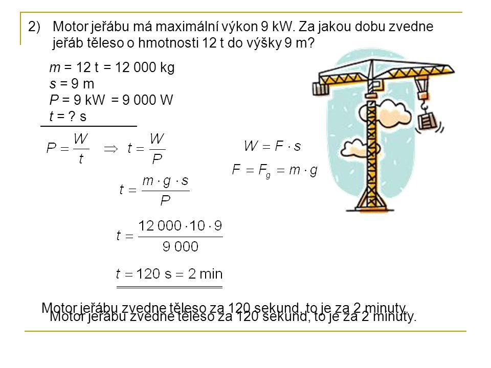 2)Motor jeřábu má maximální výkon 9 kW. Za jakou dobu zvedne jeřáb těleso o hmotnosti 12 t do výšky 9 m? m = 12 t s = 9 m P = 9 kW t = ? s Motor jeřáb