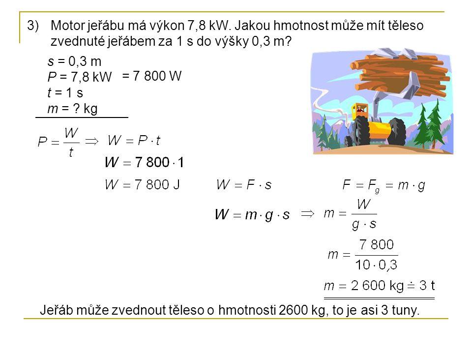 3)Motor jeřábu má výkon 7,8 kW. Jakou hmotnost může mít těleso zvednuté jeřábem za 1 s do výšky 0,3 m? s = 0,3 m P = 7,8 kW t = 1 s m = ? kg Jeřáb můž
