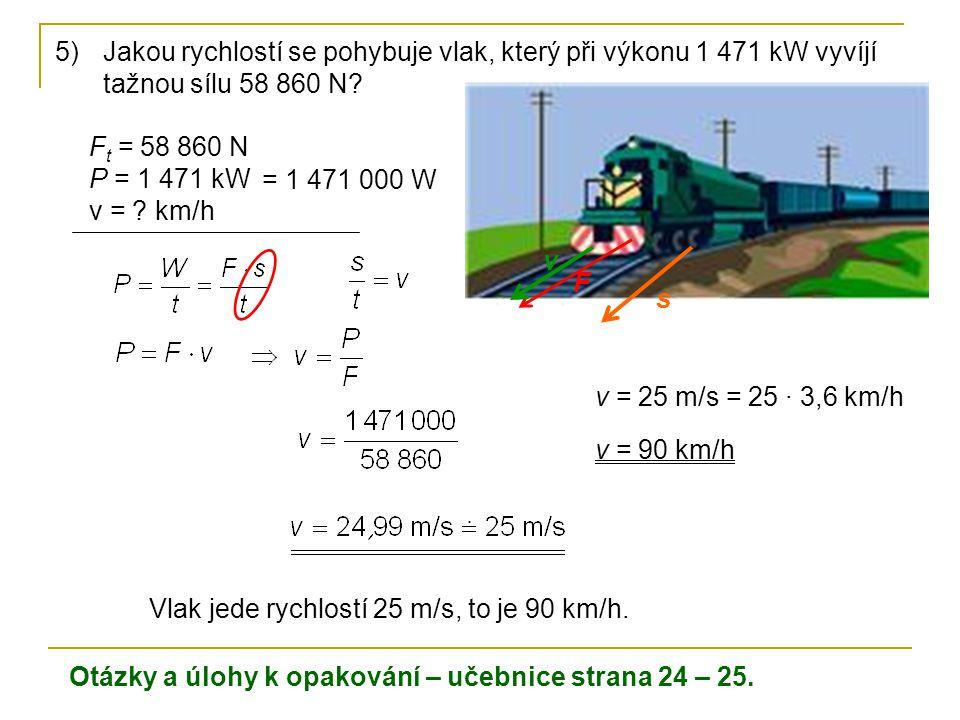 5)Jakou rychlostí se pohybuje vlak, který při výkonu 1 471 kW vyvíjí tažnou sílu 58 860 N? F t = 58 860 N P = 1 471 kW v = ? km/h Vlak jede rychlostí