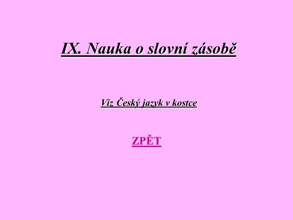IX. Nauka o slovní zásobě Viz Český jazyk v kostce ZPĚT