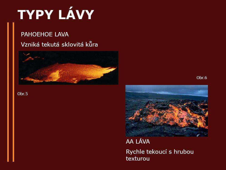 TYPY LÁVY PAHOEHOE LAVA Vzniká tekutá sklovitá kůra AA LÁVA Rychle tekoucí s hrubou texturou Obr.5 Obr.6