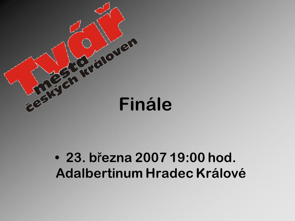 Finále 23. b ř ezna 2007 19:00 hod. Adalbertinum Hradec Králové