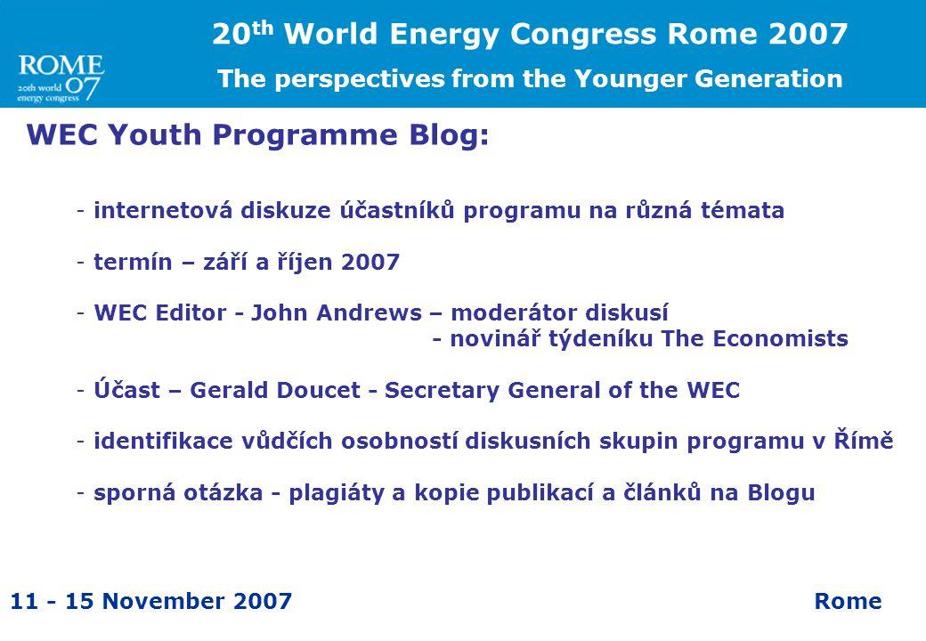 11 - 15 November 2007Rome WEC Youth Programme Blog: -internetová diskuze účastníků programu na různá témata -termín – září a říjen 2007 -WEC Editor - John Andrews – moderátor diskusí - novinář týdeníku The Economists -Účast – Gerald Doucet - Secretary General of the WEC -identifikace vůdčích osobností diskusních skupin programu v Římě -sporná otázka - plagiáty a kopie publikací a článků na Blogu 20 th World Energy Congress Rome 2007 The perspectives from the Younger Generation