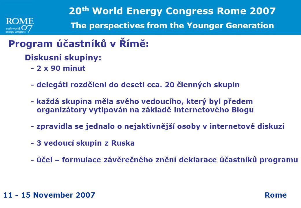 11 - 15 November 2007Rome Program účastníků v Římě: Diskusní skupiny: 20 th World Energy Congress Rome 2007 The perspectives from the Younger Generati