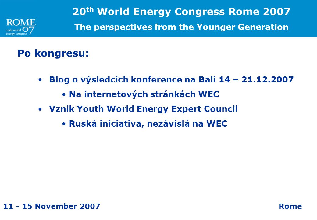 11 - 15 November 2007Rome 20 th World Energy Congress Rome 2007 The perspectives from the Younger Generation Po kongresu: Blog o výsledcích konference