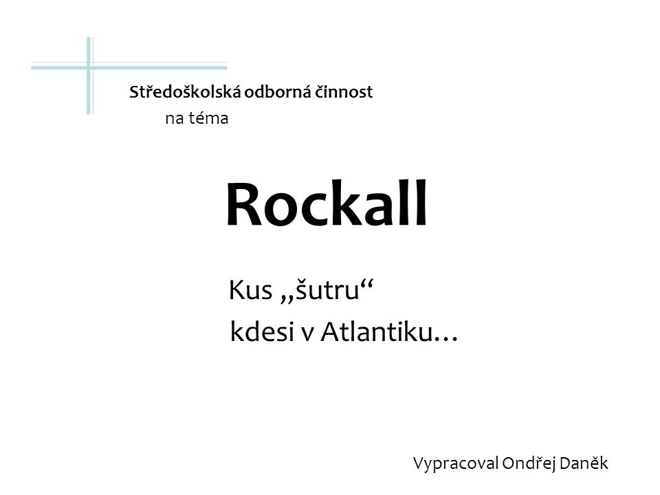 """Rockall Kus """"šutru kdesi v Atlantiku… Vypracoval Ondřej Daněk Středoškolská odborná činnost na téma"""