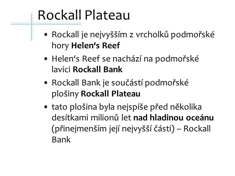 Rockall Plateau Rockall je nejvyšším z vrcholků podmořské hory Helen's Reef Helen's Reef se nachází na podmořské lavici Rockall Bank Rockall Bank je součástí podmořské plošiny Rockall Plateau tato plošina byla nejspíše před několika desítkami milionů let nad hladinou oceánu (přinejmenším její nejvyšší části) – Rockall Bank