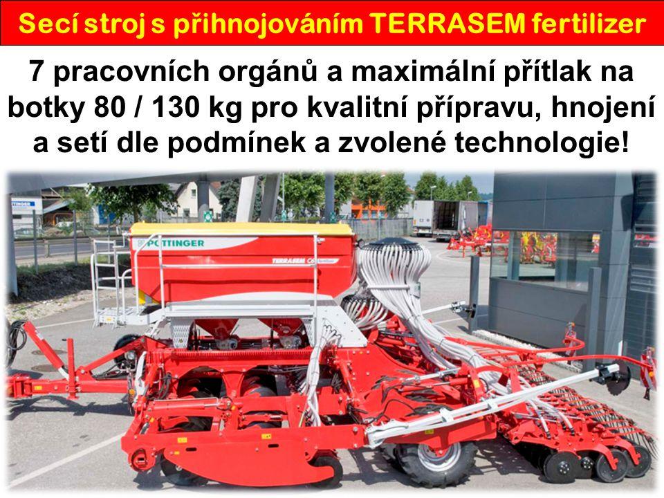 TERRASEM fertilizer – technické údaje KVALITNÍ SETÍ = KVALITNÍ SKLIZE Ň TERRASEM fertilizerR3C4C6C8 Pracovní záběr [m] 3,004,006,008,00 Počet disků - zpracování půdy 22304662 Průměr disků [mm] 510 Počet botek - osivo 24324864 Rozteč botek - osivo [mm] 125 Přítlak na botku - osivo [kg] 40 - 130 Počet botek - hnojivo 12162432 Rozteč botek - hnojivo [mm] 250 Objem zásobníku [l] 4000 (5100) Výška plnění zásobníku [m] 2,65 Celková délka [m] 7,94 Dopravní šířka [m] 3,00 Dopravní výška [m] 2,65 Hmotnost [kg] 54007480988010700 Požadovaný příkon [k] 130160220280 Pneumatiky 425/55 R17 6 x8 x12 x16 x