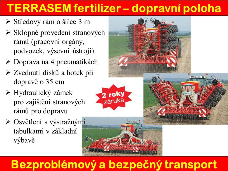TERRASEM fertilizer – dopravní poloha Bezproblémový a bezpe č ný transport  Středový rám o šířce 3 m  Sklopné provedení stranových rámů (pracovní orgány, podvozek, výsevní ústrojí)  Doprava na 4 pneumatikách  Zvednutí disků a botek při dopravě o 35 cm  Hydraulický zámek pro zajištění stranových rámů pro dopravu  Osvětlení s výstražnými tabulkami v základní výbavě
