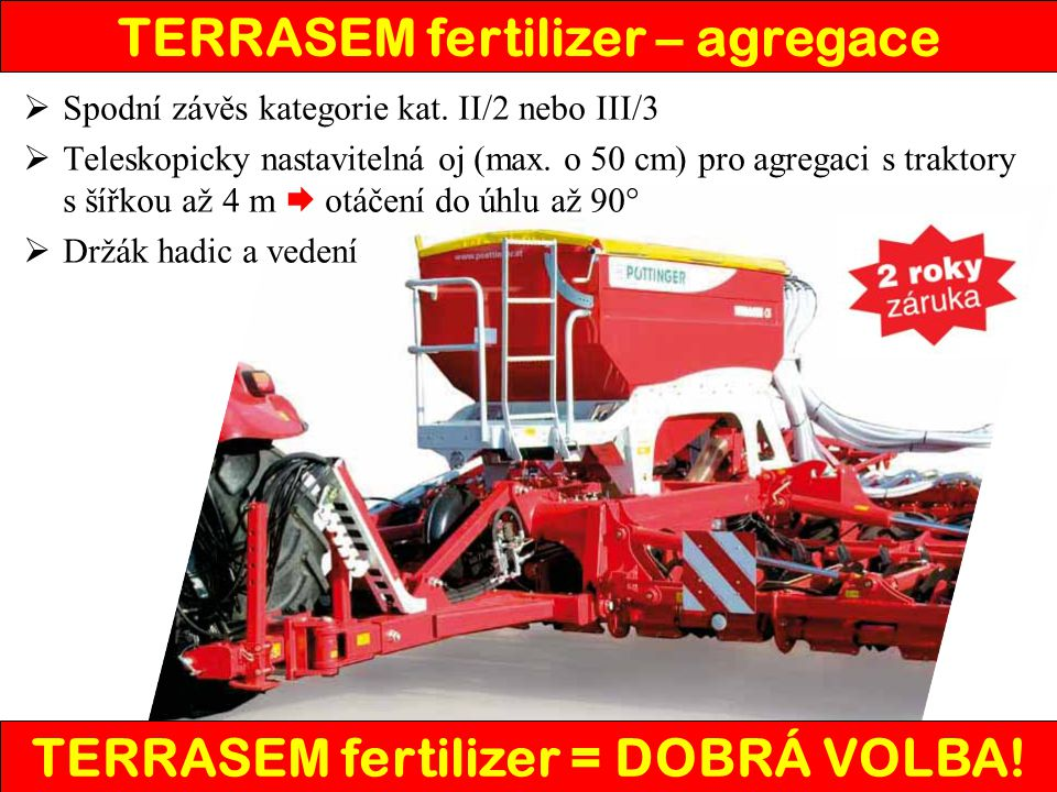  Přehledný panel s grafickým displejem s ovládáním v českém jazyce  Pohodlné ovládání všech funkcí z kabiny traktoru (kolejové řádky, …)  Kontrolní funkce (hektaroměr, …)  Diagnostická funkce (otáčky ventilátoru, naplnění zásobníku, …)  Možnost ovládání systémem ISOBUS TERRASEM fertilizer – ovládání