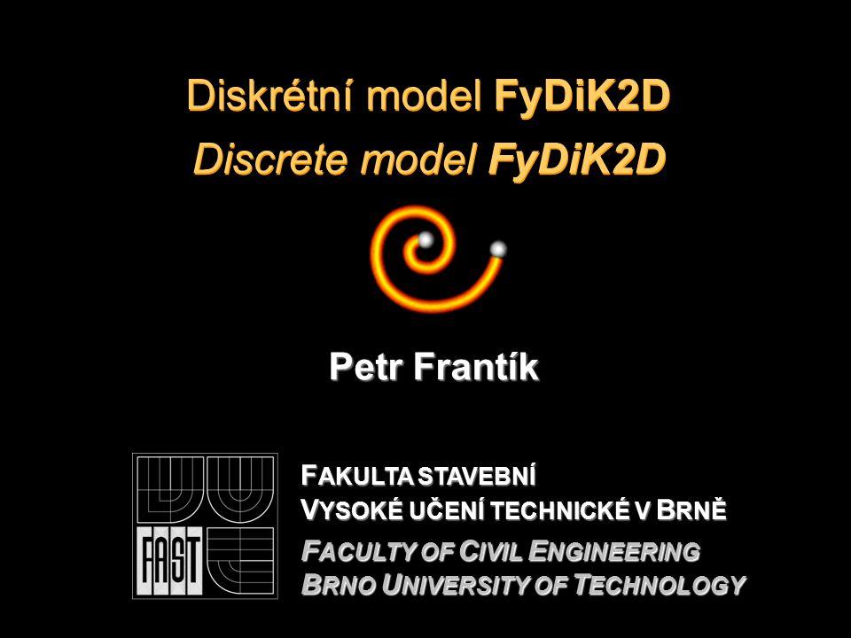 Diskrétní model FyDiK2D Discrete model FyDiK2D Petr Frantík F AKULTA STAVEBNÍ V YSOKÉ UČENÍ TECHNICKÉ V B RNĚ F ACULTY OF C IVIL E NGINEERING B RNO U NIVERSITY OF T ECHNOLOGY