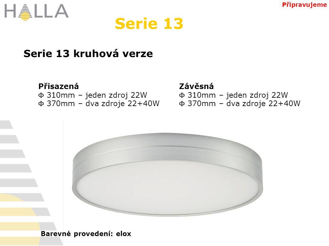 Přisazená  310mm – jeden zdroj 22W  370mm – dva zdroje 22+40W Serie 13 Serie 13 kruhová verze Závěsná  310mm – jeden zdroj 22W  370mm – dva zdroje 22+40W Připravujeme Barevné provedení: elox