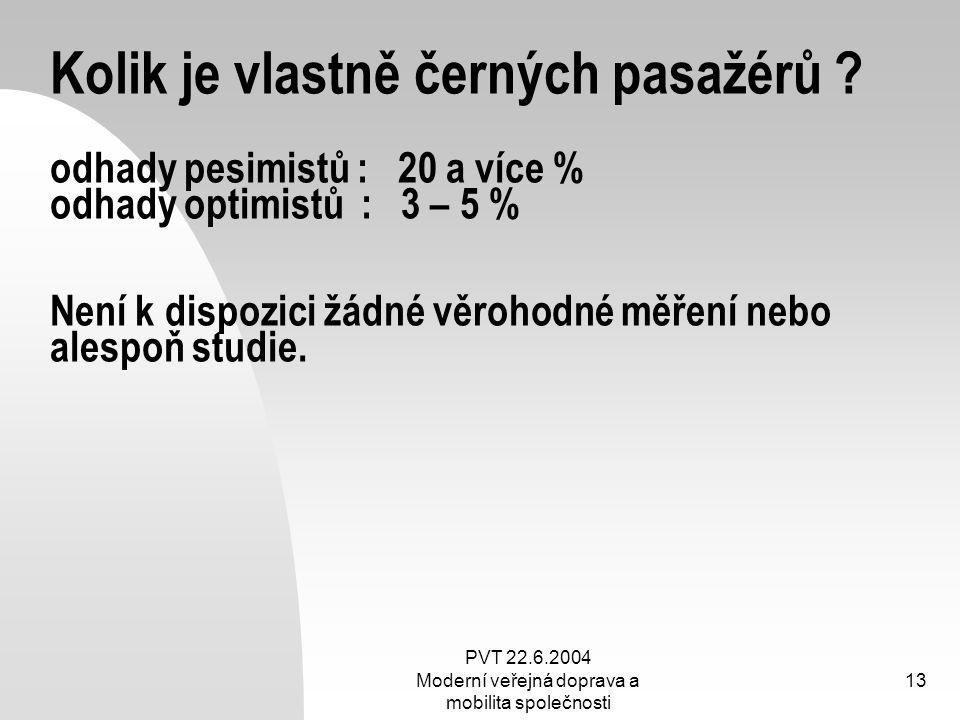 PVT 22.6.2004 Moderní veřejná doprava a mobilita společnosti 13 Kolik je vlastně černých pasažérů ? odhady pesimistů : 20 a více % odhady optimistů :