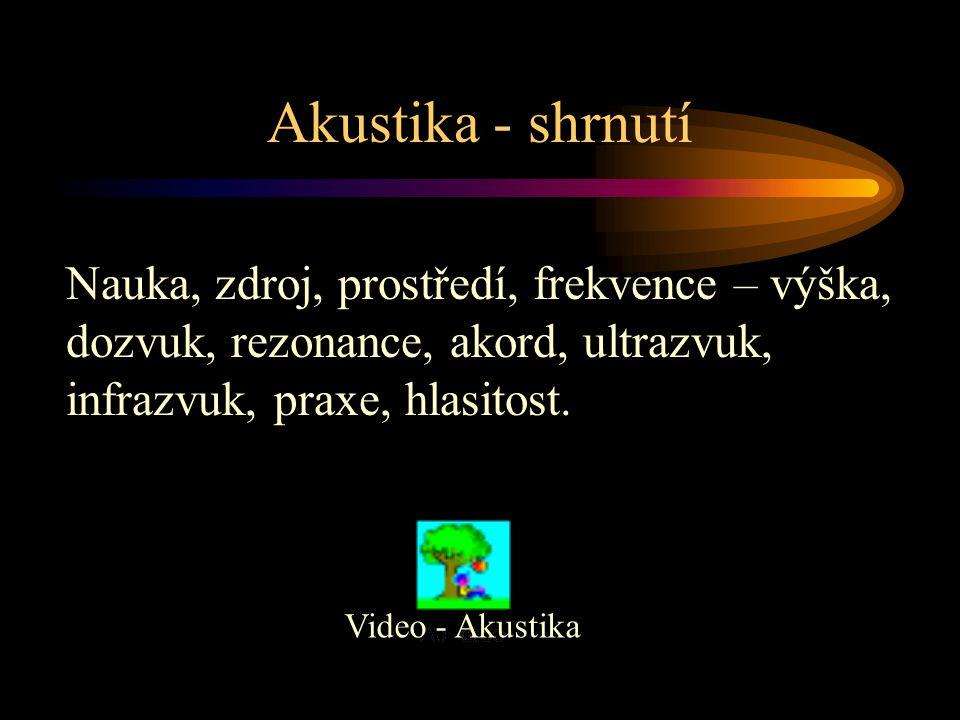 Akustika - shrnutí Video - Akustika Nauka, zdroj, prostředí, frekvence – výška, dozvuk, rezonance, akord, ultrazvuk, infrazvuk, praxe, hlasitost.