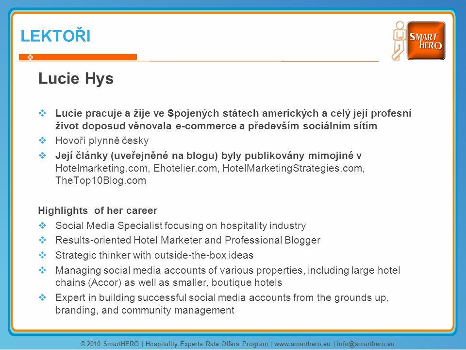 LEKTOŘI Lucie Hys  Lucie pracuje a žije ve Spojených státech amerických a celý její profesní život doposud věnovala e-commerce a především sociálním sítím  Hovoří plynně česky  Její články (uveřejněné na blogu) byly publikovány mimojiné v Hotelmarketing.com, Ehotelier.com, HotelMarketingStrategies.com, TheTop10Blog.com Highlights of her career  Social Media Specialist focusing on hospitality industry  Results-oriented Hotel Marketer and Professional Blogger  Strategic thinker with outside-the-box ideas  Managing social media accounts of various properties, including large hotel chains (Accor) as well as smaller, boutique hotels  Expert in building successful social media accounts from the grounds up, branding, and community management © 2010 SmartHERO | Hospitality Experts Rate Offers Program | www.smarthero.eu | info@smarthero.eu