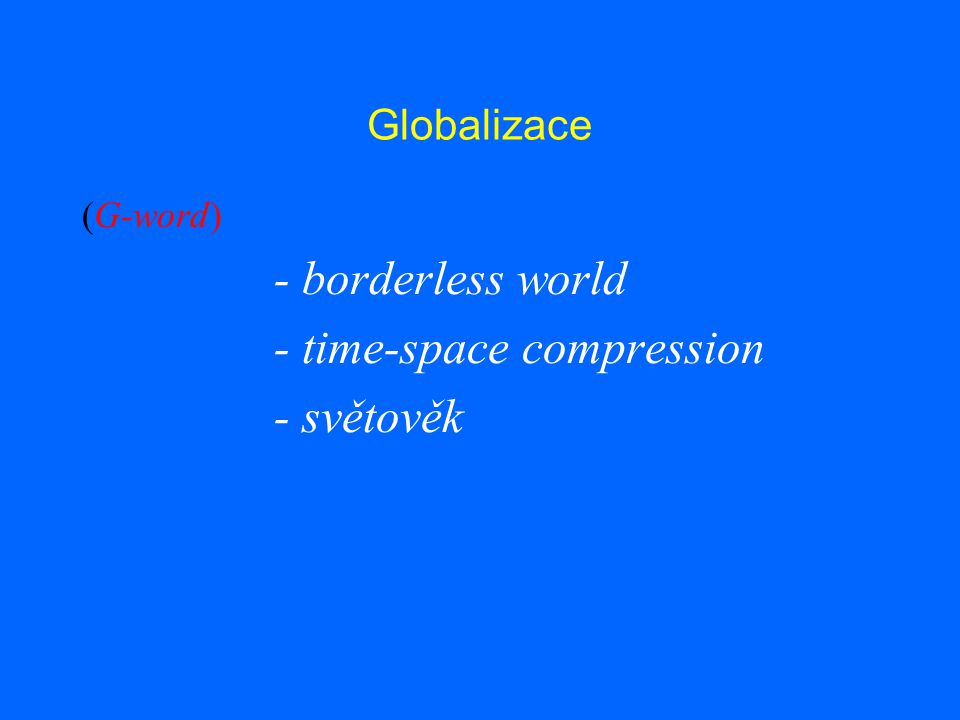 Globalizace (G-word) - borderless world - time-space compression - světověk