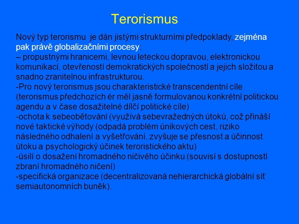 Terorismus Nový typ terorismu je dán jistými strukturními předpoklady, zejména pak právě globalizačními procesy: – propustnými hranicemi, levnou leteckou dopravou, elektronickou komunikací, otevřeností demokratických společností a jejich složitou a snadno zranitelnou infrastrukturou.