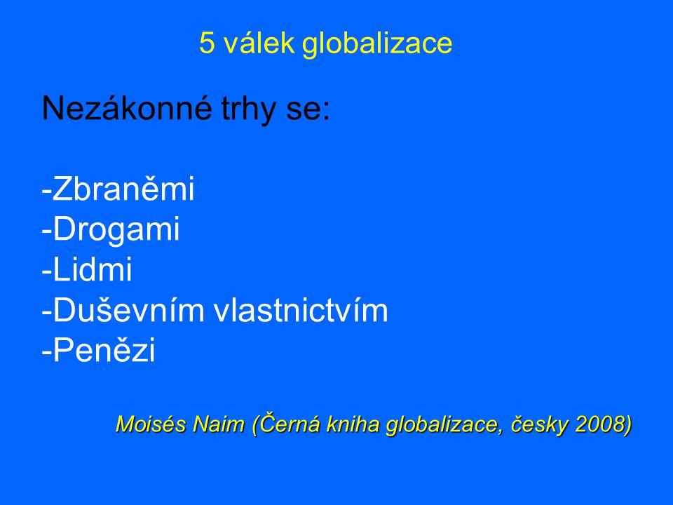 5 válek globalizace Nezákonné trhy se: - -Zbraněmi - -Drogami - -Lidmi - -Duševním vlastnictvím - -Penězi Moisés Naim (Černá kniha globalizace, česky 2008)