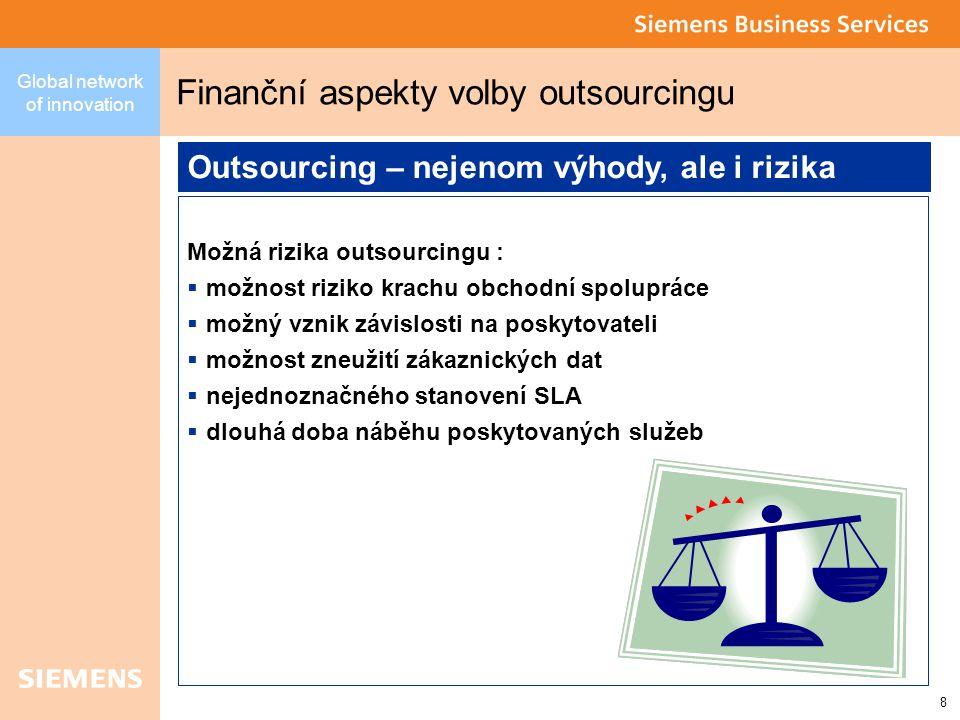 8 Global network of innovation Finanční aspekty volby outsourcingu Možná rizika outsourcingu :  možnost riziko krachu obchodní spolupráce  možný vznik závislosti na poskytovateli  možnost zneužití zákaznických dat  nejednoznačného stanovení SLA  dlouhá doba náběhu poskytovaných služeb Outsourcing – nejenom výhody, ale i rizika