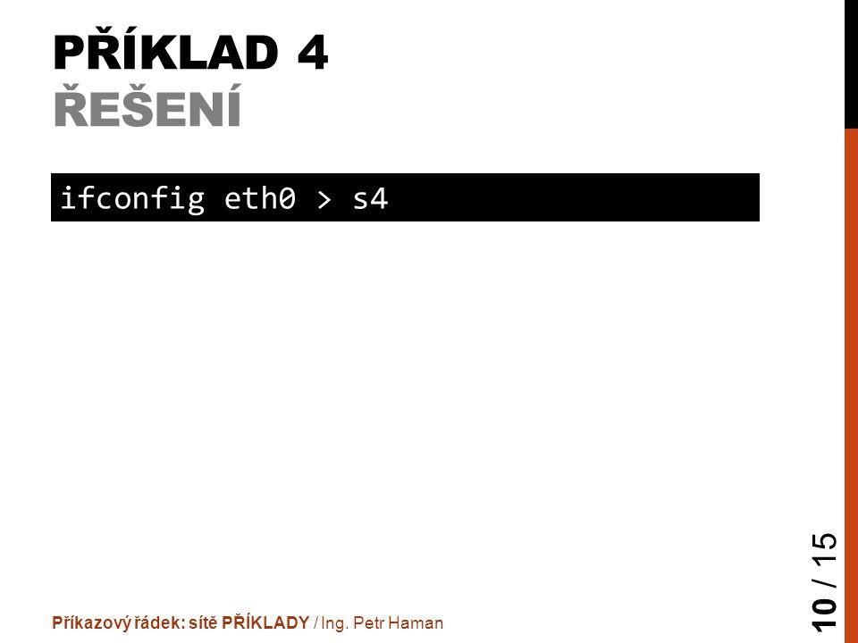 PŘÍKLAD 4 ŘEŠENÍ Příkazový řádek: sítě PŘÍKLADY / Ing. Petr Haman 10 / 15 ifconfig eth0 > s4