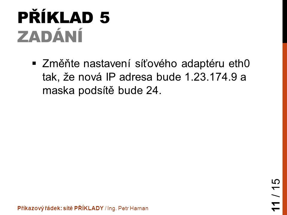PŘÍKLAD 5 ZADÁNÍ  Změňte nastavení síťového adaptéru eth0 tak, že nová IP adresa bude 1.23.174.9 a maska podsítě bude 24.
