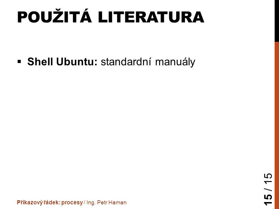POUŽITÁ LITERATURA  Shell Ubuntu: standardní manuály Příkazový řádek: procesy / Ing.