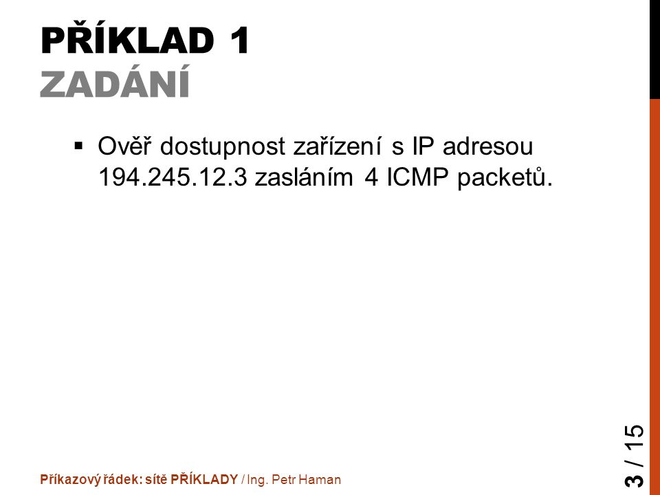 PŘÍKLAD 1 ZADÁNÍ  Ověř dostupnost zařízení s IP adresou 194.245.12.3 zasláním 4 ICMP packetů.