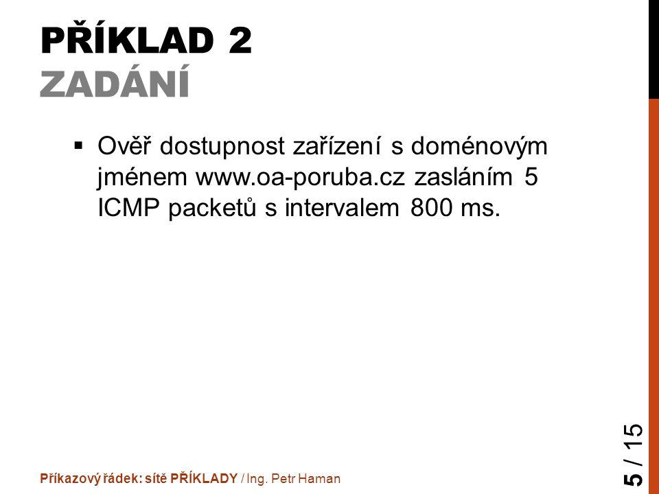 PŘÍKLAD 2 ZADÁNÍ  Ověř dostupnost zařízení s doménovým jménem www.oa-poruba.cz zasláním 5 ICMP packetů s intervalem 800 ms.