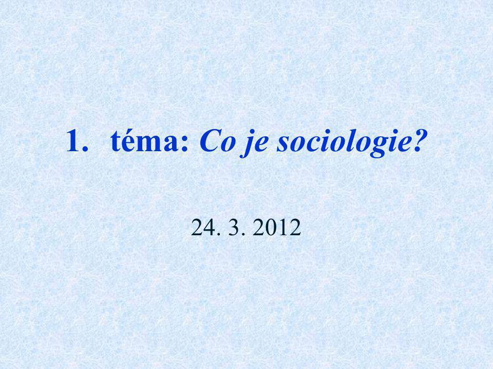 1.téma: Co je sociologie? 24. 3. 2012