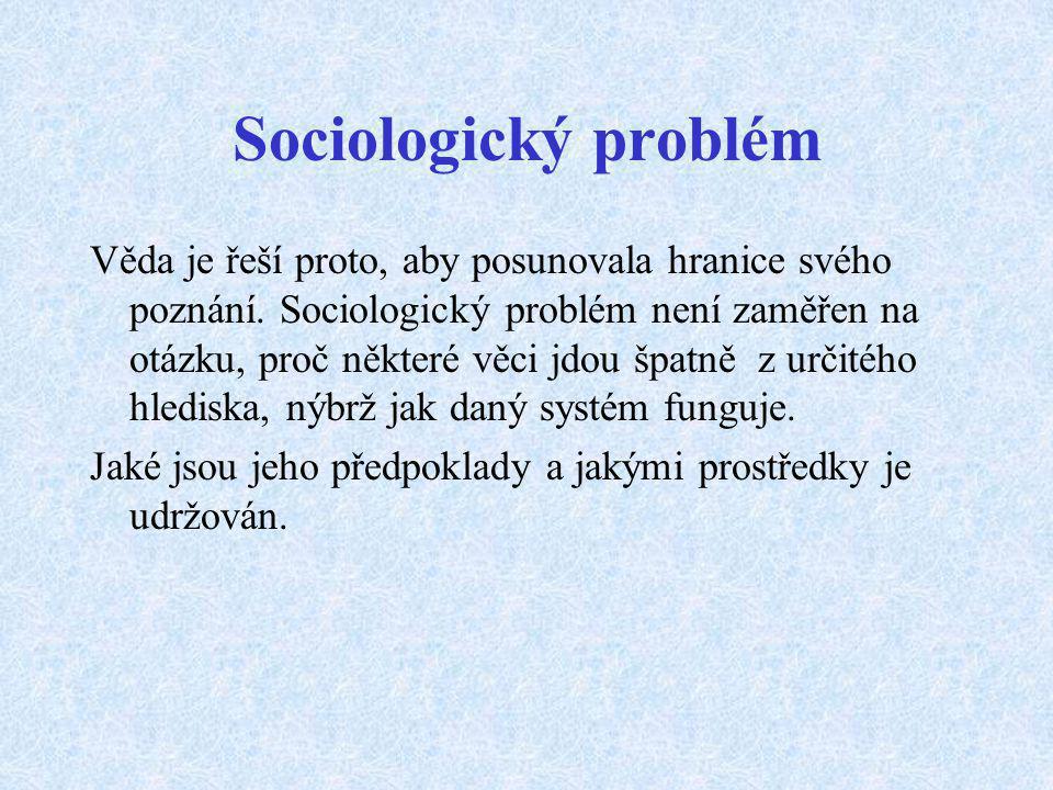 Sociologický problém Věda je řeší proto, aby posunovala hranice svého poznání. Sociologický problém není zaměřen na otázku, proč některé věci jdou špa