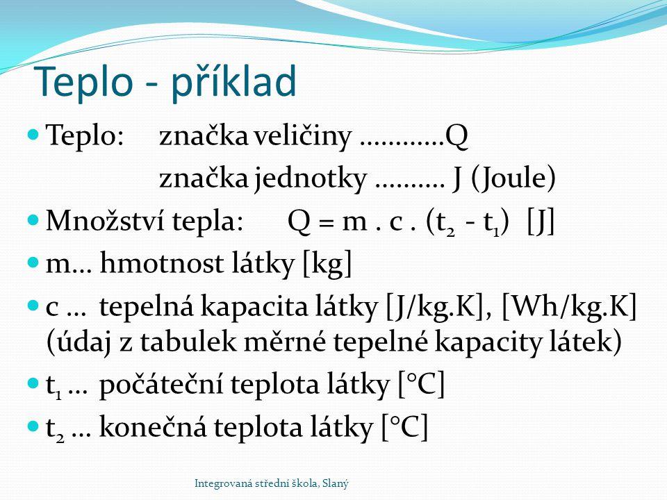 Teplo - příklad Teplo: značka veličiny …………Q značka jednotky ………. J (Joule) Množství tepla: Q = m. c. (t 2 - t 1 ) [J] m… hmotnost látky [kg] c … tepe