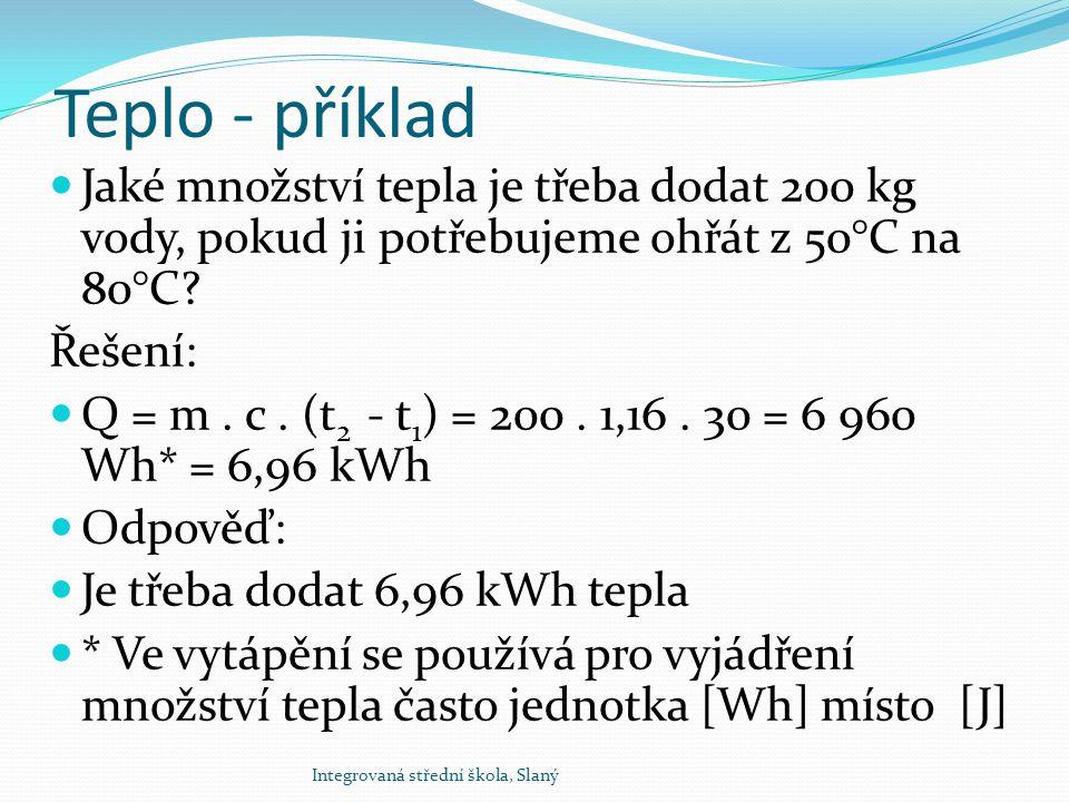 Teplo - příklad Jaké množství tepla je třeba dodat 200 kg vody, pokud ji potřebujeme ohřát z 50°C na 80°C? Řešení: Q = m. c. (t 2 - t 1 ) = 200. 1,16.