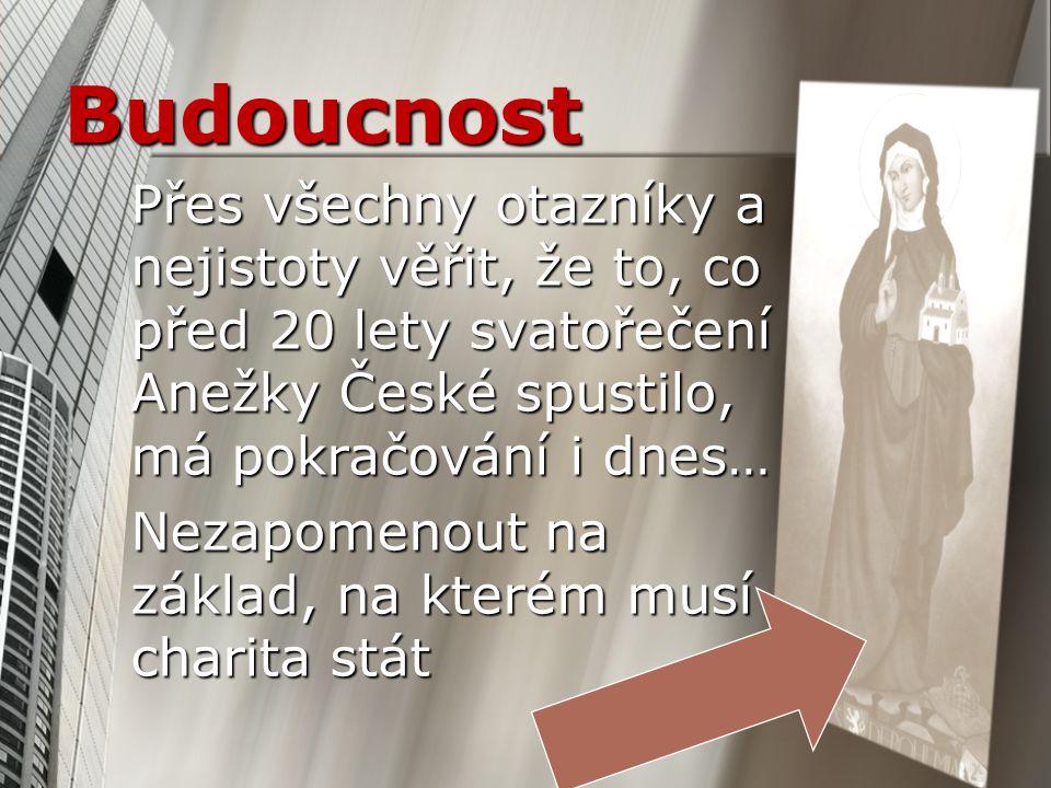 Budoucnost Přes všechny otazníky a nejistoty věřit, že to, co před 20 lety svatořečení Anežky České spustilo, má pokračování i dnes… Nezapomenout na z