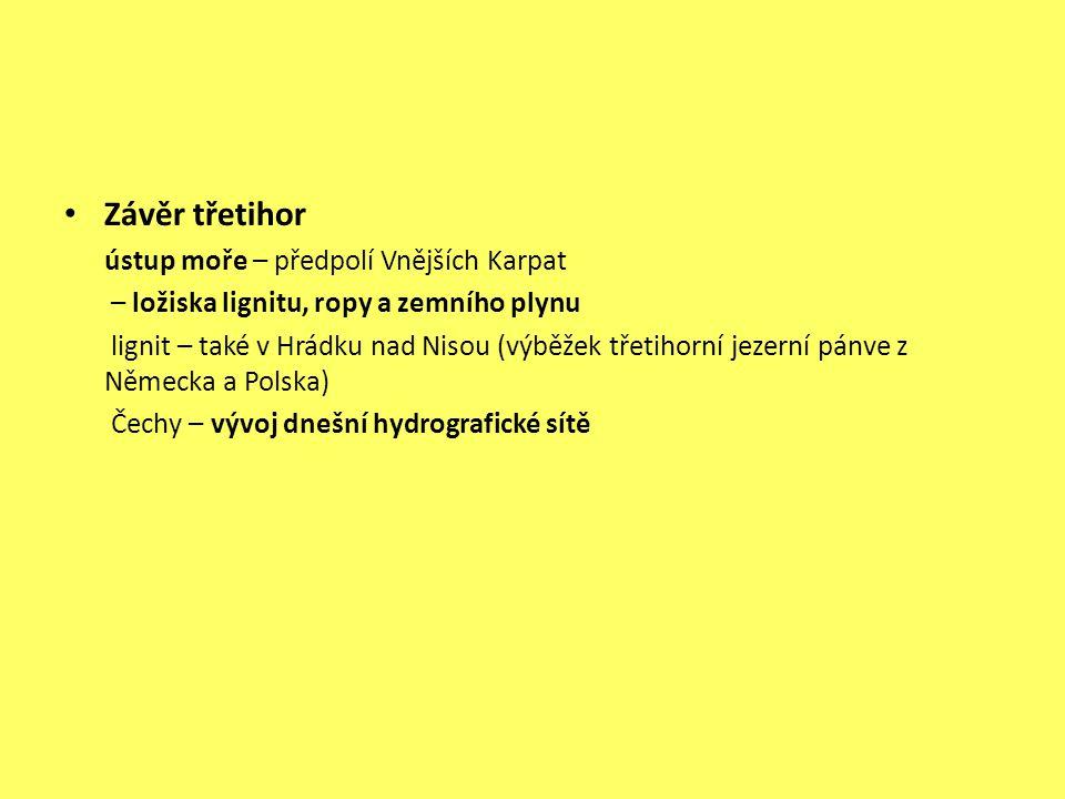 Závěr třetihor ústup moře – předpolí Vnějších Karpat – ložiska lignitu, ropy a zemního plynu lignit – také v Hrádku nad Nisou (výběžek třetihorní jezerní pánve z Německa a Polska) Čechy – vývoj dnešní hydrografické sítě